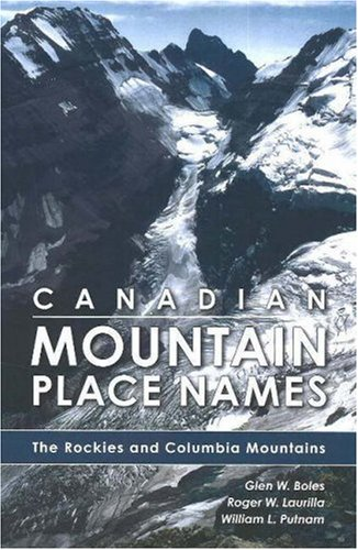 Canadian Mountain Place Names: The Rockies and Columbia Mountains: Glen W. Boles
