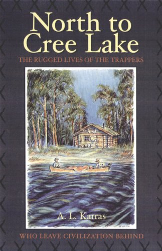 North to Cree Lake: The Rugged Lives of the Trappers Who Leave Civilization B.
