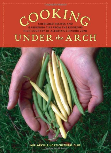 Cooking Under the Arch: Cherished Recipes and Gardening Tips from the Rigorous High Country of ...