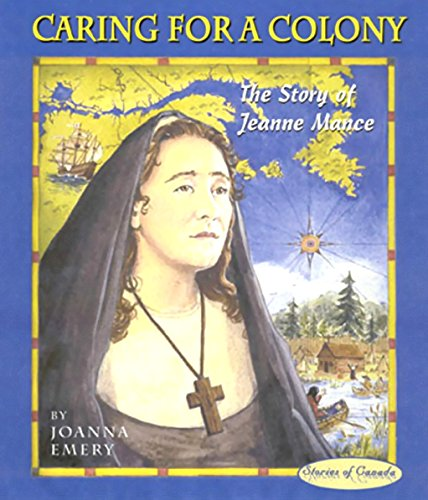 Caring for a Colony: The Story of Jeanne Mance: Joanna Emery