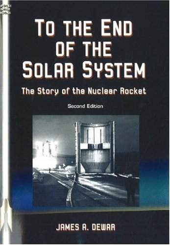 To the End of the Solar System: The Story of the Nuclear Rocket (Apogee Books Space Series): James ...