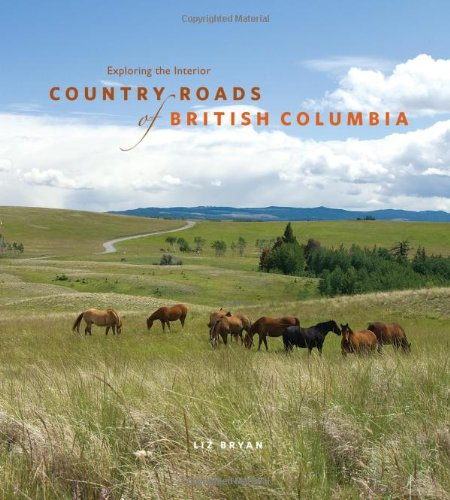 Country Roads of British Columbia: Exploring the Interior: Bryan, Liz