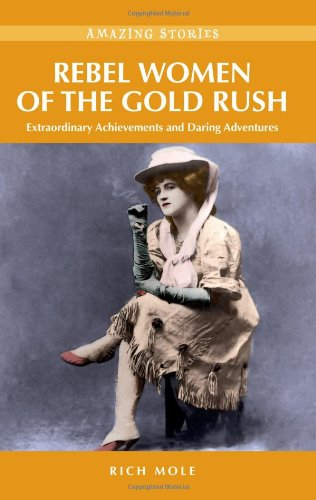 Rebel Women of the Gold Rush: Extraordinary Achievements & Daring Adventures