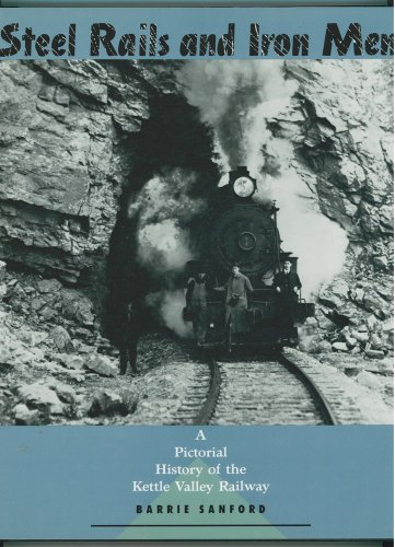 9781895099270: Steel Rails and Iron Men: A Pictorial History of the Kettle Valley Railway