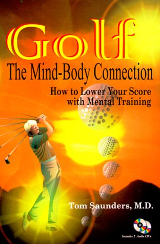 Golf: The Mind-Body Connection, How to Lower Your Score With Mental Training: Saunders, Tom