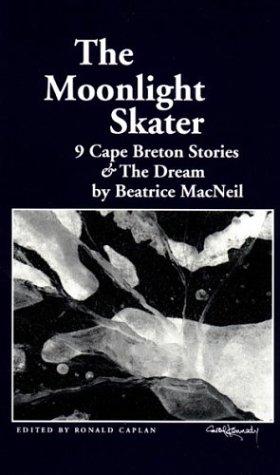 The moonlight skater: 9 Cape Breton stories & The dream: MacNeil, Beatrice