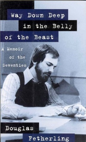 Way Down Deep in the Belly of the Beast: A Memoir of the Seventies: Fetherling, Douglas