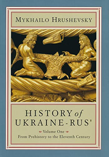 History of the Ukraine Rus': From Prehistory to the Eleventh Century. Volume One: Hrushevsky. ...