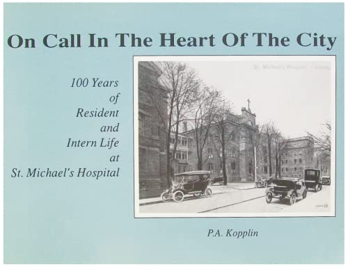 On Call in the Heart of the City:100 Years of Residential and Intern Life at St. Michael's ...