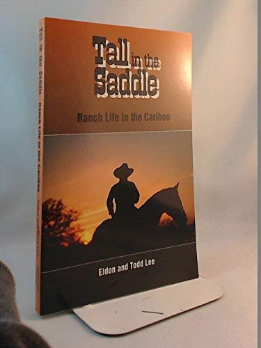 Tall in the saddle: Ranch life in the Cariboo: Eldon Lee