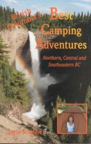 BC's Best Camping Adventures: Northern, Central, and Southeastern BC: Seagrave, Jayne