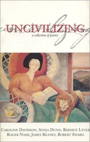 Uncivilizing: Reaney, James; Sward, Robert; Lever, Bernice; Dunn, Sonja; Nash, Roger; Davidson, ...