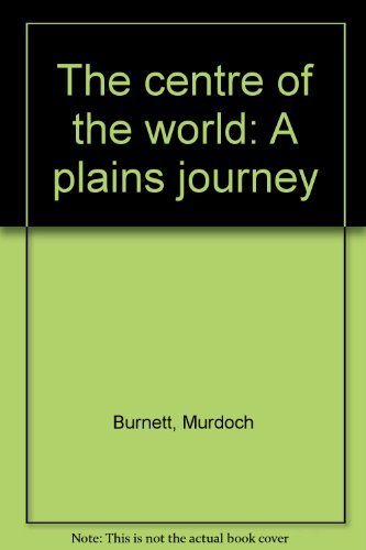 The centre of the world: A plains journey: Murdoch Burnett