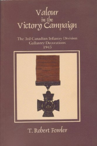 Valour in the victory campaign : the 3rd Canadian Infantry Division gallantry decorations, 1945: T....