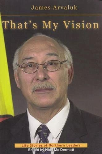 9781896204871: That's My Vision: The Life Story of James Arvaluk (Life Stories of Northern Leaders)