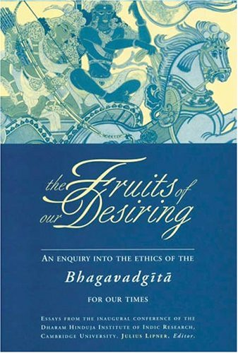 9781896209302: The Fruits of Our Desiring: Enquiry into the Ethics of the Bhagavad Gita for Our Times