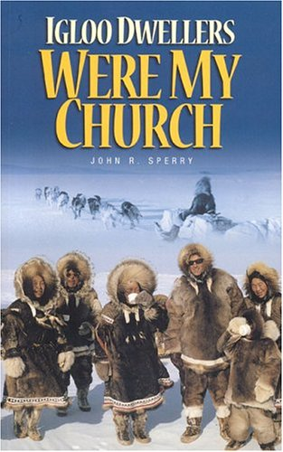 Igloo Dwellers Were My Church: The Memoirs: John R. Sperry