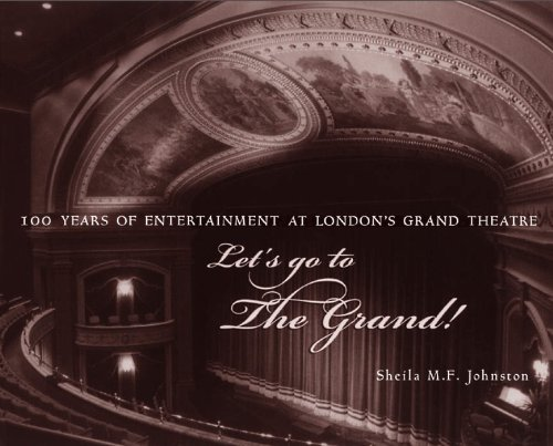 Let's Go to The Grand!: 100 Years of Entertainment at London's Grand Theatre: Sheila M.F....
