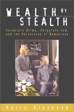 Wealth By Stealth: Corporate Crime, Corporate Law, and the Perversion of Democracy: Glasbeek, Harry