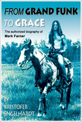 From Grand Funk to Grace: the Authorized Biography of Mark Farner: Engelhardt, Kristofer