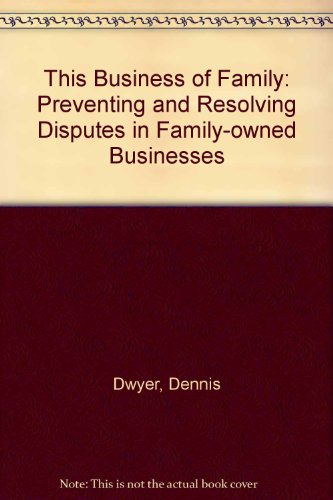 This Business of Family: Preventing and Resolving Disputes in Family-owned Businesses: Dennis Dwyer