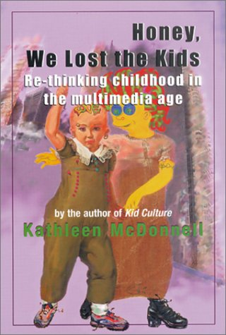 Honey, We Lost the Kids: Re-thinking Childhood in the Multimedia Age: Kathleen McDonnell