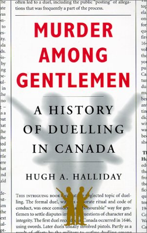 Murder among Gentlemen : A History of Dueling in Canada.