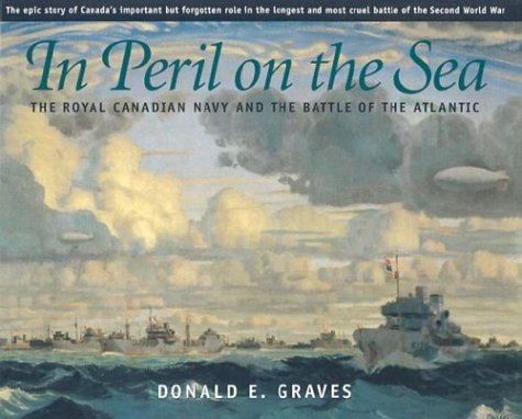 In Peril on the Sea: The Royal Canadian Navy and the Battle of the Atlantic (9781896941325) by Graves E., Donald