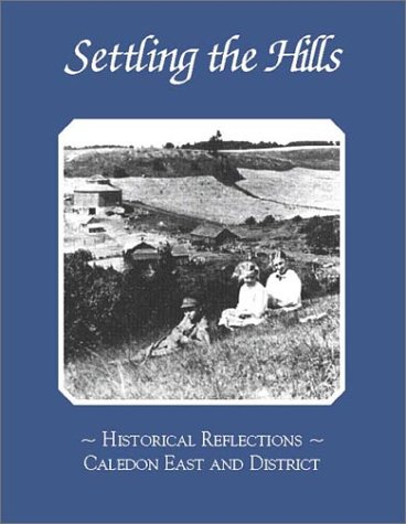 Settling the Hills : Historical Reflections, Caledon East and District: East Caledon District ...