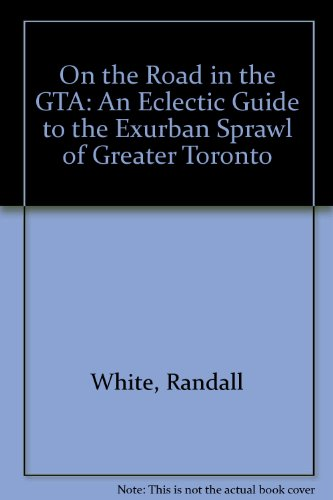 On the Road in the GTA: An Eclectic Guide to the Exurban Sprawl of Greater Toronto: White, Randall;...