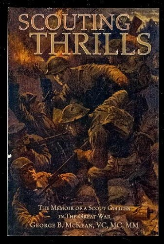 Scouting Thrills; The Memoir of a Scout Officer in the Great War, 1914-18 (1896979475) by Captain George B. McKean; VC; MC; MM