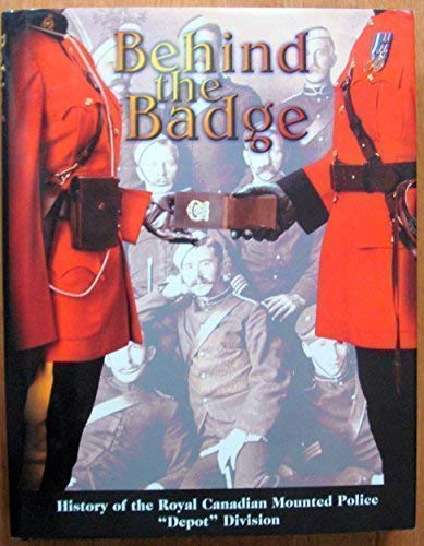 "Behind the Badge: The History of the RCMP ""Depot"" Division - Revised and Updated -: ..."