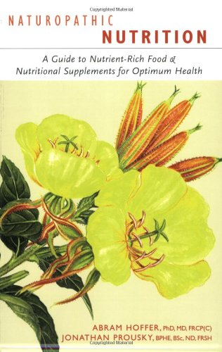 Naturopathic Nutrition: A Guide to Nutrient-Rich Food & Nutritional Supplements for Optimum Health