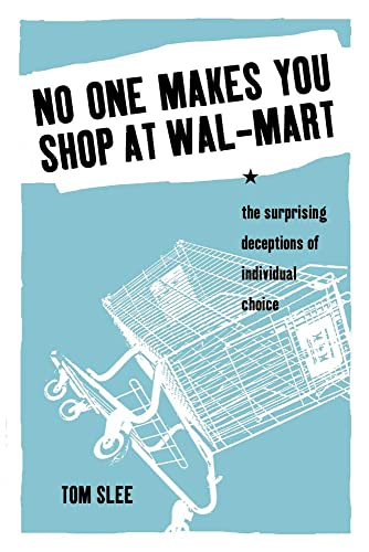 No One Makes You Shop at Wal-Mart: The Surprising Deceptions of Individual Choice: Slee, Tom