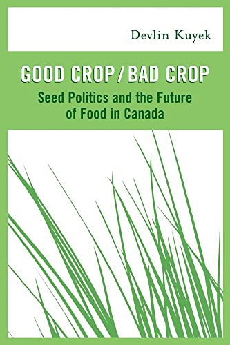 Good Crop / Bad Crop: Seed Politics and the Future of Food in Canada: Kuyek, Devlin