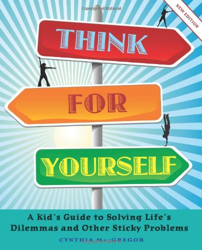 Think for Yourself: A Kid's Guide to Solving Life's Dilemmas and Other Sticky Problems: ...