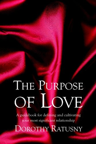 The Purpose of Love: A guidebook for defining and cultivating your most significant relationship: ...