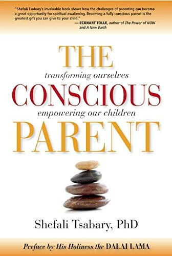 The Conscious Parent: Transforming Ourselves, Empowering Our Children: Shefali Tsabary