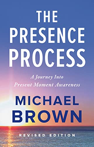 The Presence Process: A Journey Into Present Moment Awareness: Michael Brown