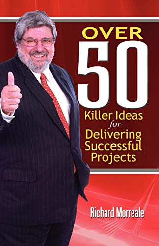 Over 50 Killer Ideas for Delivering Successful Projects: Richard Morreale