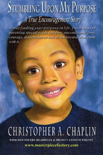 Stumbling Upon My Purpose: A True Encouragement Story about Finding Your Life Purpose, Fresh Ways of Parenting Children with Autism, Special Needs, Unconditional Love, Courage, Diligence and All the Rewards That Come with It. (Paperback) - Christopher A Chaplin