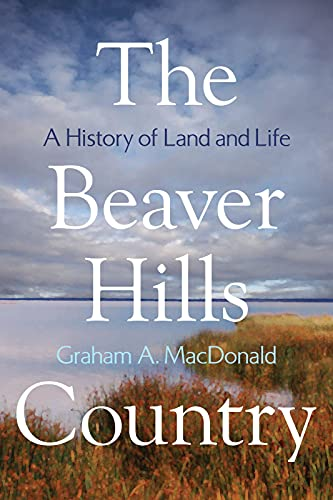 THE BEAVER HILLS COUNTRY, A HISTORY OF LAND AND LIFE: MacDonald, Graham A.