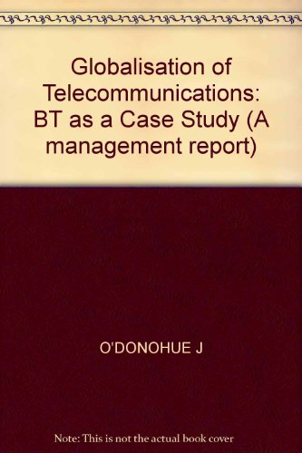 Globalisation Of Telecommunications: BT As A Case Study (A management report) (1897635761) by John O'Donohue