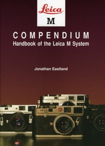 Leica M Compendium: Handbook of the Leica M System: Jonathan Eastland