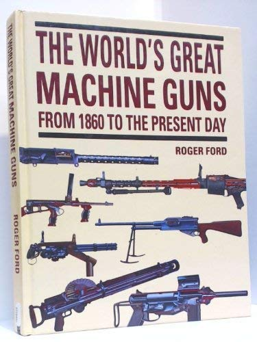 The World's Great Machine Guns: From 1860 to the Present Day: Ford, Roger
