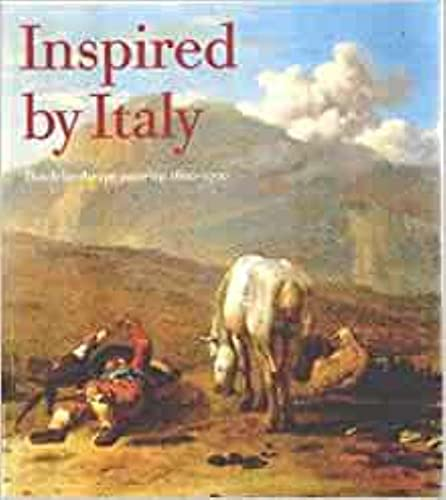 Inspired By Italy: Dutch Landscape Painting 1600-1700: Laurie B. Harwood with Christopher Brown and...