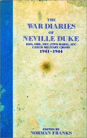 The War Diaries of Neville Duke DSO OBE DFC and Two Bars AFC Czech Military Cross 1941 - 1944: ...