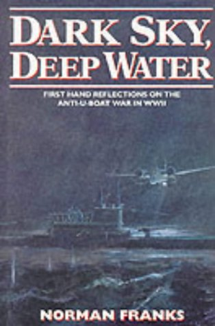 Dark Sky, Deep Water - First Hand Reflections on the Anti-U-Boat War in WWII