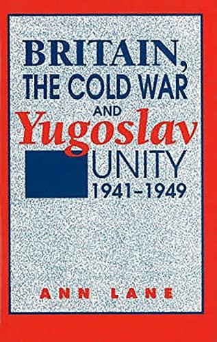 Britain, the Cold War and Yugoslav Unity, 1941-1949: Lane, Ann