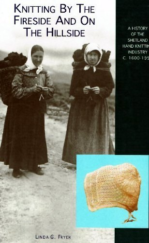 Knitting by the Fireside and on the Hillside: A History of the Shetland Hand Knitting Industry C...
